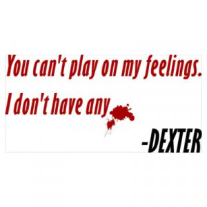 Dexter Quote Play On My Feelings