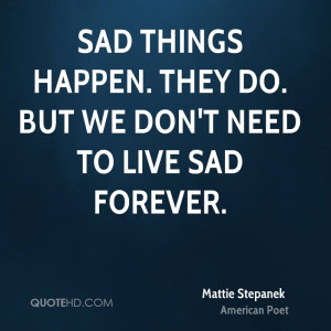 Sad things happen. They do. But we don't need to live sad forever.