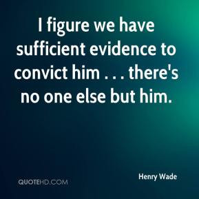 Henry Wade - I figure we have sufficient evidence to convict him ...