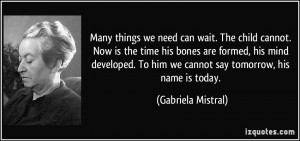 ... To him we cannot say tomorrow, his name is today. - Gabriela Mistral