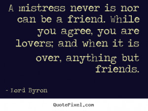 Quote about love - A mistress never is nor can be a friend. while..