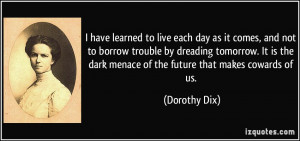 have learned to live each day as it comes, and not to borrow trouble ...