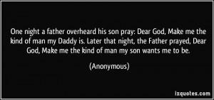 father overheard his son pray: Dear God, Make me the kind of man my ...