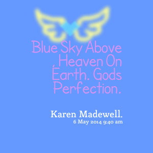 Quotes Picture: blue sky above , heaven on earth gods perfection
