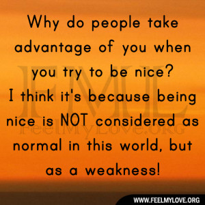 Why do people take advantage of you when you try to be nice? I think ...