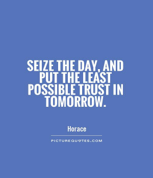 Seize the day, and put the least possible trust in tomorrow. Picture ...