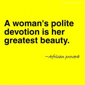 Woman's Polite Devotion Is Her Greatest Beauty~African Proverb
