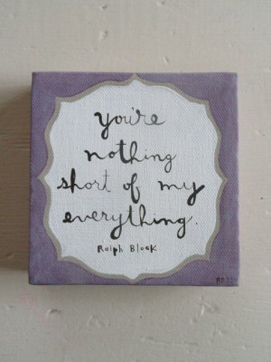 Quotes: you're nothing short of my everything - Ralph Block