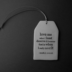 Love me when I least deserve it, because that is when I really need it ...
