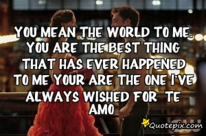 ... Me. You are the best thing that has ever happened to me your are the