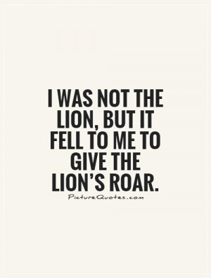 was not the lion, but it fell to me to give the lion's roar ...