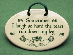 Irish ceramic plaque, sometimes I laugh so hard the tears run down my ...