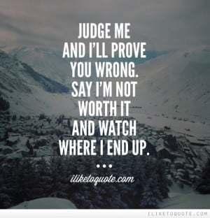 Judge me and I'll prove you wrong. Say I'm not worth it and watch ...