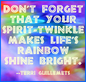 ... forget that your spirit-twinkle makes life's rainbow bright. #quote