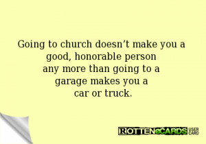 Going to church doesn't make you a good, honorable person any more ...