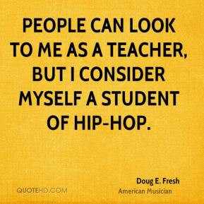 People can look to me as a teacher, but I consider myself a student of ...