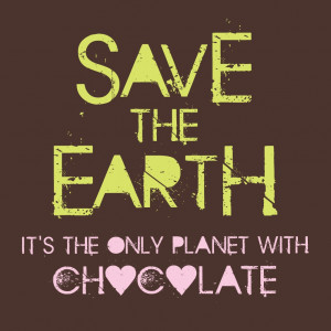 Save the Earth. It't the only planet with chocolate.