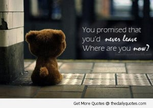 You promised that you would never leave.Where are you now?