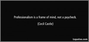 Professionalism is a frame of mind, not a paycheck. - Cecil Castle