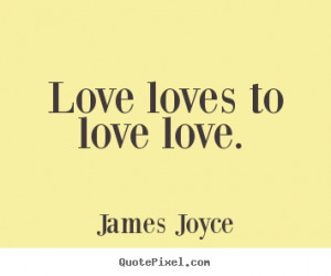 James Joyce picture quotes - Love loves to love love. - Love sayings