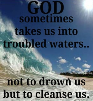 God Sometimes Takes Us Into Troubled Waters Not To Drown Us But To ...