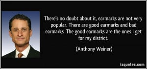 ... earmarks and bad earmarks. The good earmarks are the ones I get for my