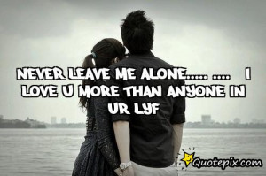 Never Leave Me Quotes Never leave me alone.....
