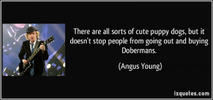 ... doesn't stop people from going out and buying Dobermans. - Angus Young
