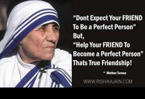 ... to become a perfect person thats true friendship .Mother Teresa