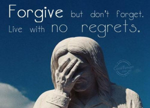 Forgive but dont forget live with no regrets life quote