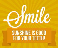 Smile. Sunshine is good for your teeth. Sunshine has Vitamin D and # ...