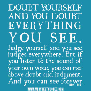 Doubt yourself and you doubt everything you see. Judge yourself and ...