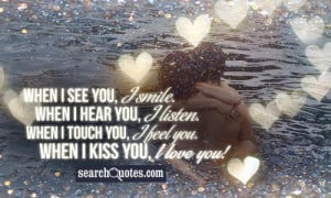 ... you, I listen. When I touch you, I feel you. When I kiss you, I love