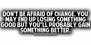 Don't be afraid of change. You may end up losing something good but ...