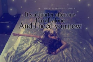 It's a quarter after one, I'm all alone and I need you now.quote ...