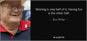 ... is only half of it. Having fun is the other half. - Bum Phillips