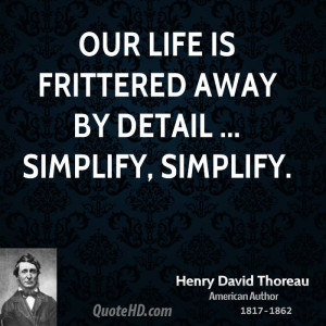 """Our life is frittered away by detail. Simplify, simplify."""