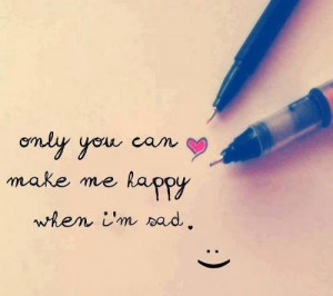 Only you can make me happy when I'm sad
