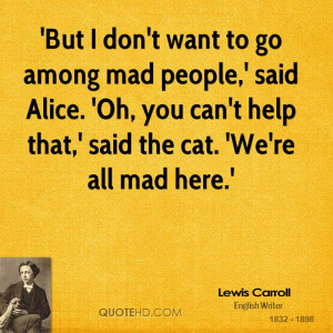 But I don't want to go among mad people,' said Alice. 'Oh, you can't ...