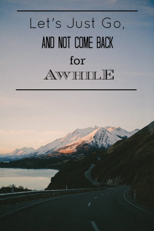 Let's Just Go And Not Come Back For Awhile - Camping Quotes