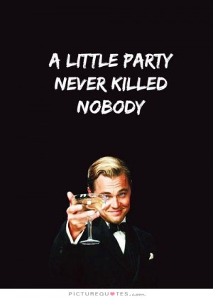 little party never killed nobody Picture Quote #1