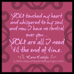 YOU touched my heart and whispered to my soul and now I have no ...