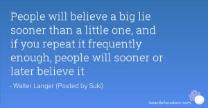 People will believe a big lie sooner than a little one, and if you ...