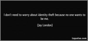 don't need to worry about identity theft because no one wants to be ...