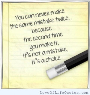 You can never make the same mistake twice, its not a mistake