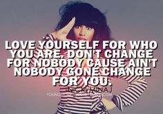 Love yourself, and never change, because nobody is going to change for ...