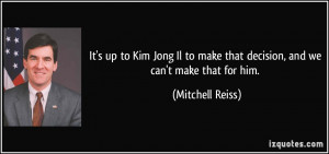 It's up to Kim Jong Il to make that decision, and we can't make that ...