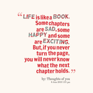LIFE is like a BOOK. Some chapters are SAD, some HAPPY and some are ...