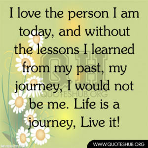 love the person I am today, and without the lessons I learned from ...