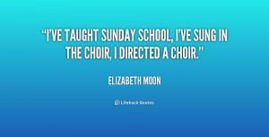 ... taught Sunday school, I've sung in the choir, I directed a choir